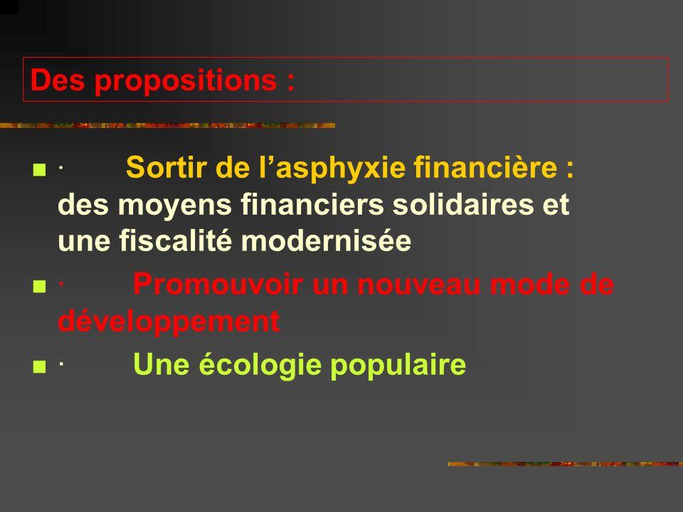 Des propositions : · Sortir de lasphyxie financière : des moyens financiers solidaires et une fiscalité modernisée · Promouvoir un nouveau mode de développement · Une écologie populaire