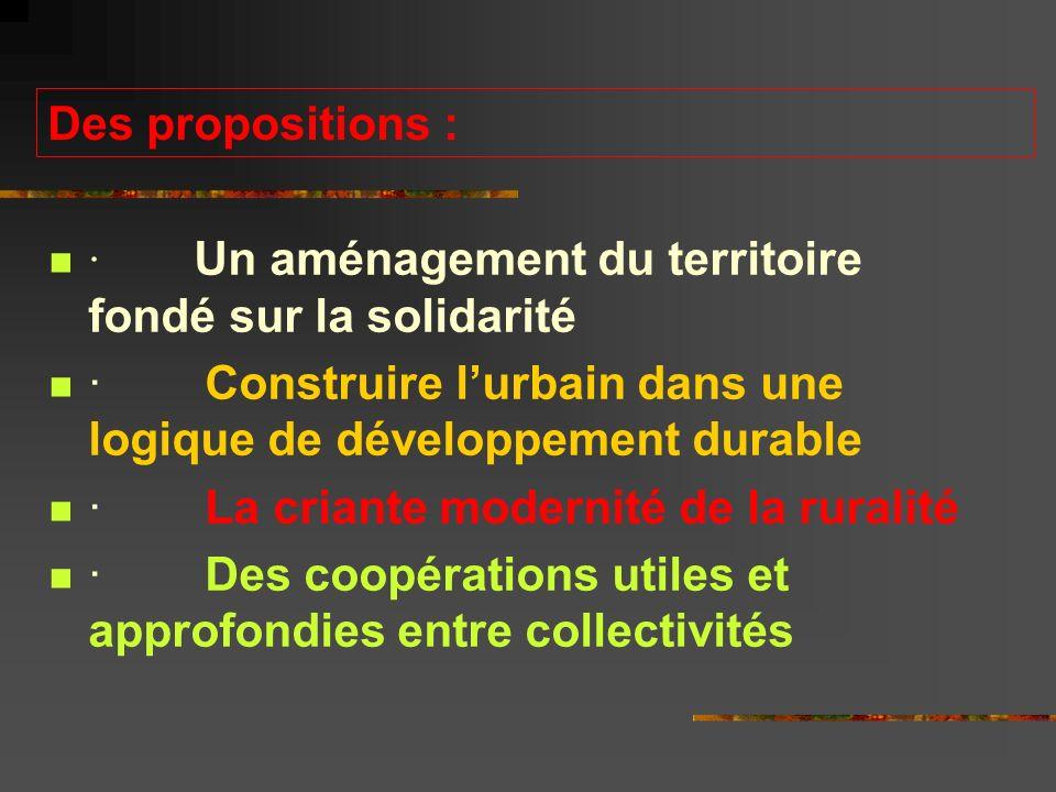 Des propositions : · Un aménagement du territoire fondé sur la solidarité · Construire lurbain dans une logique de développement durable · La criante modernité de la ruralité · Des coopérations utiles et approfondies entre collectivités