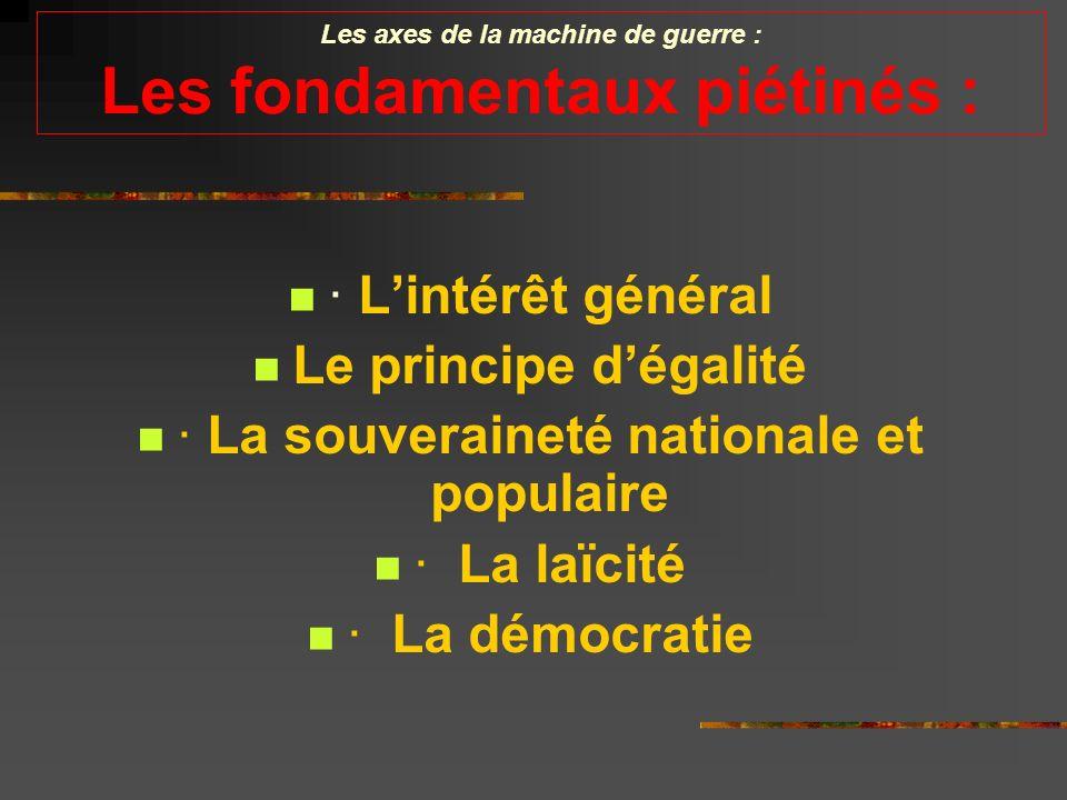 Les axes de la machine de guerre : Les fondamentaux piétinés : · Lintérêt général Le principe dégalité · La souveraineté nationale et populaire · La laïcité · La démocratie
