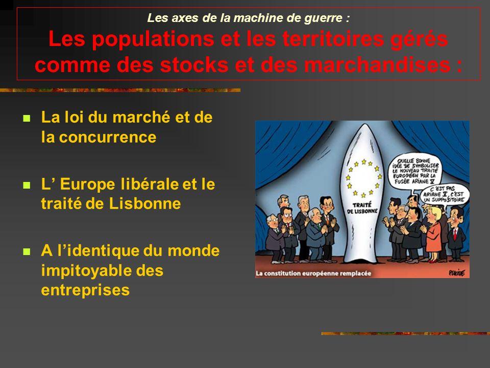 Les axes de la machine de guerre : Les populations et les territoires gérés comme des stocks et des marchandises : La loi du marché et de la concurrence L Europe libérale et le traité de Lisbonne A lidentique du monde impitoyable des entreprises
