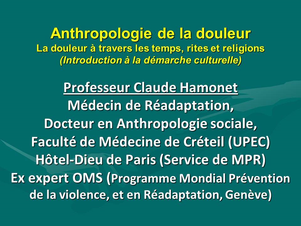 Anthropologie de la douleur La douleur à travers les temps, rites et religions (Introduction à la démarche culturelle) Professeur Claude Hamonet Médec