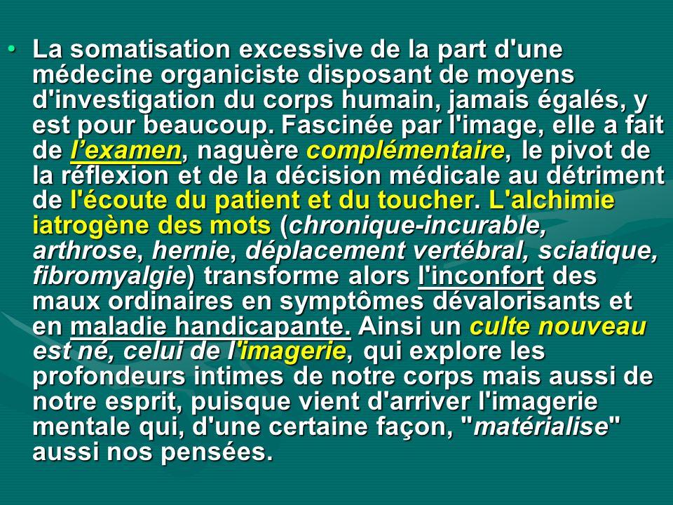 La somatisation excessive de la part d'une médecine organiciste disposant de moyens d'investigation du corps humain, jamais égalés, y est pour beaucou