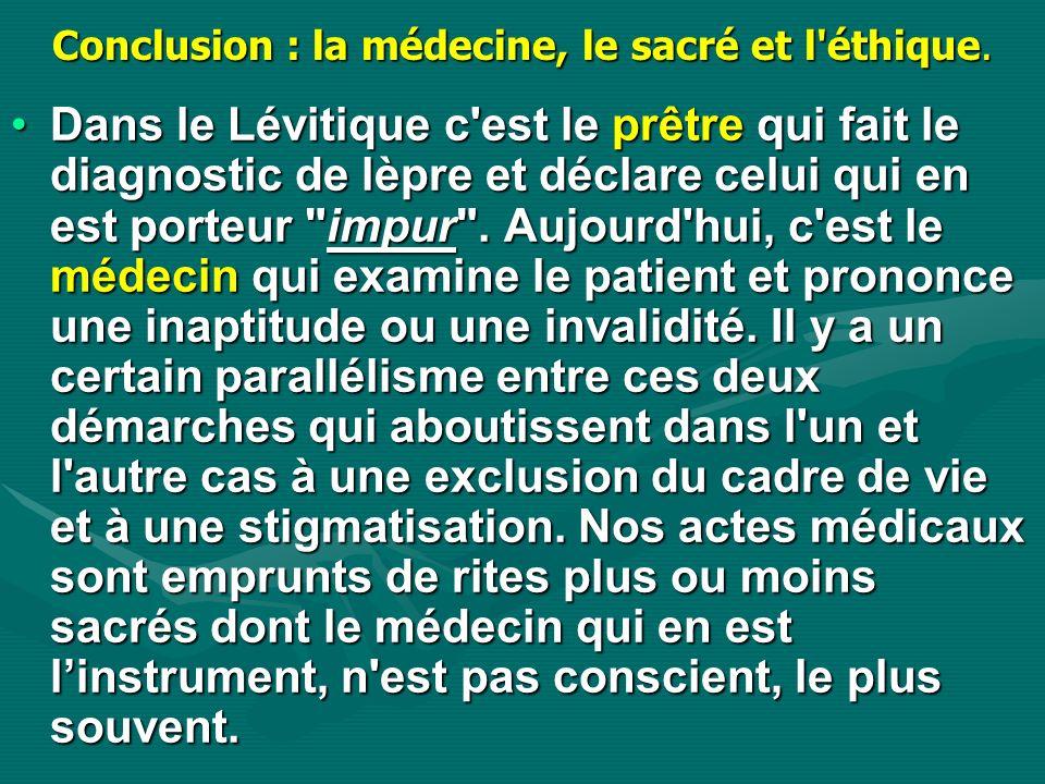 Conclusion : la médecine, le sacré et l'éthique. Dans le Lévitique c'est le prêtre qui fait le diagnostic de lèpre et déclare celui qui en est porteur