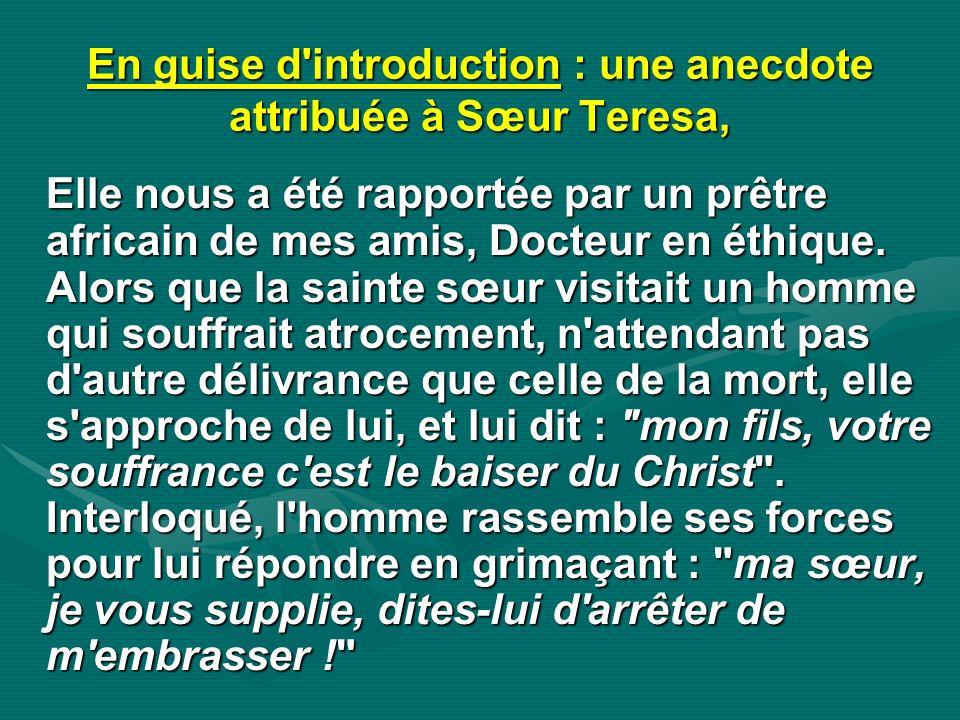 En guise d'introduction : une anecdote attribuée à Sœur Teresa, Elle nous a été rapportée par un prêtre africain de mes amis, Docteur en éthique. Alor