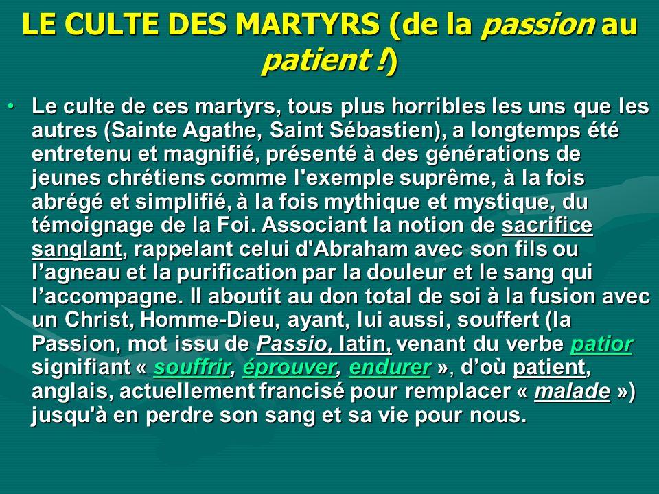 LE CULTE DES MARTYRS (de la passion au patient !) Le culte de ces martyrs, tous plus horribles les uns que les autres (Sainte Agathe, Saint Sébastien)