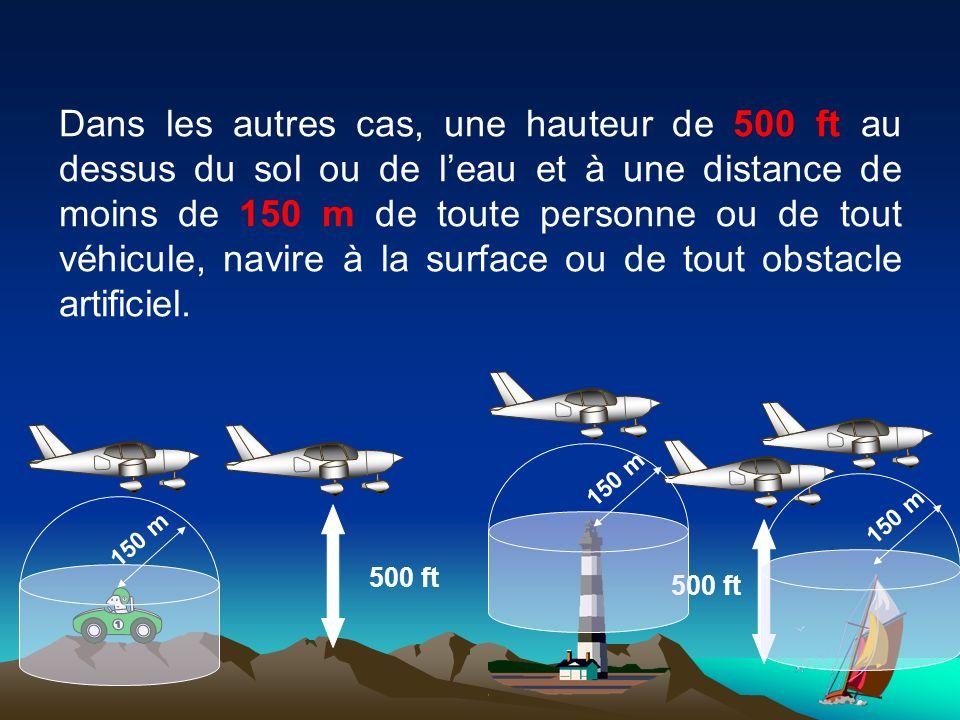 Dans les autres cas, une hauteur de 500 ft au dessus du sol ou de leau et à une distance de moins de 150 m de toute personne ou de tout véhicule, navire à la surface ou de tout obstacle artificiel.