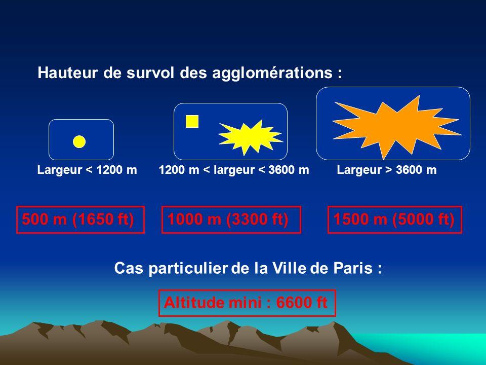 Largeur < 1200 m1200 m < largeur < 3600 mLargeur > 3600 m 500 m (1650 ft)1000 m (3300 ft)1500 m (5000 ft) Hauteur de survol des agglomérations : Cas particulier de la Ville de Paris : Altitude mini : 6600 ft