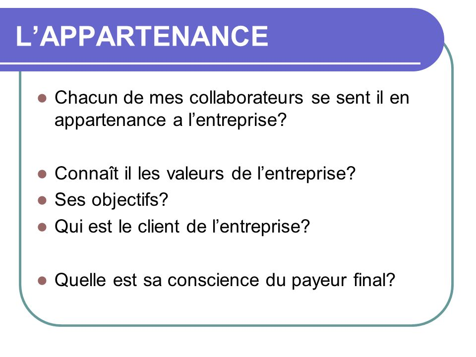 LAPPARTENANCE Chacun de mes collaborateurs se sent il en appartenance a lentreprise? Connaît il les valeurs de lentreprise? Ses objectifs? Qui est le