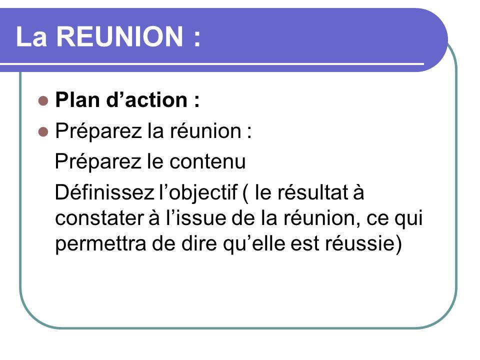 La REUNION : Plan daction : Préparez la réunion : Préparez le contenu Définissez lobjectif ( le résultat à constater à lissue de la réunion, ce qui pe