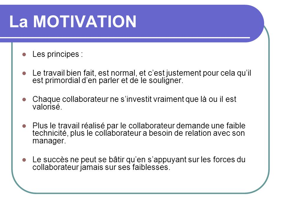 La MOTIVATION Les principes : Le travail bien fait, est normal, et cest justement pour cela quil est primordial den parler et de le souligner. Chaque