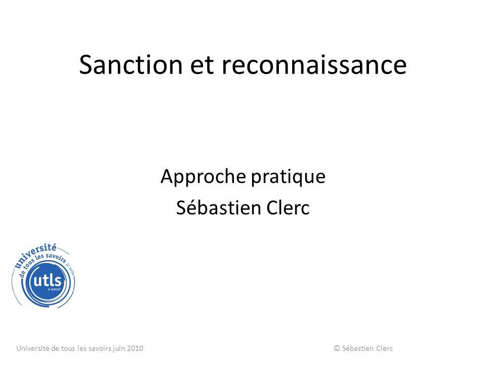 Sanction et reconnaissance Approche pratique Sébastien Clerc Université de tous les savoirs juin 2010 © Sébastien Clerc