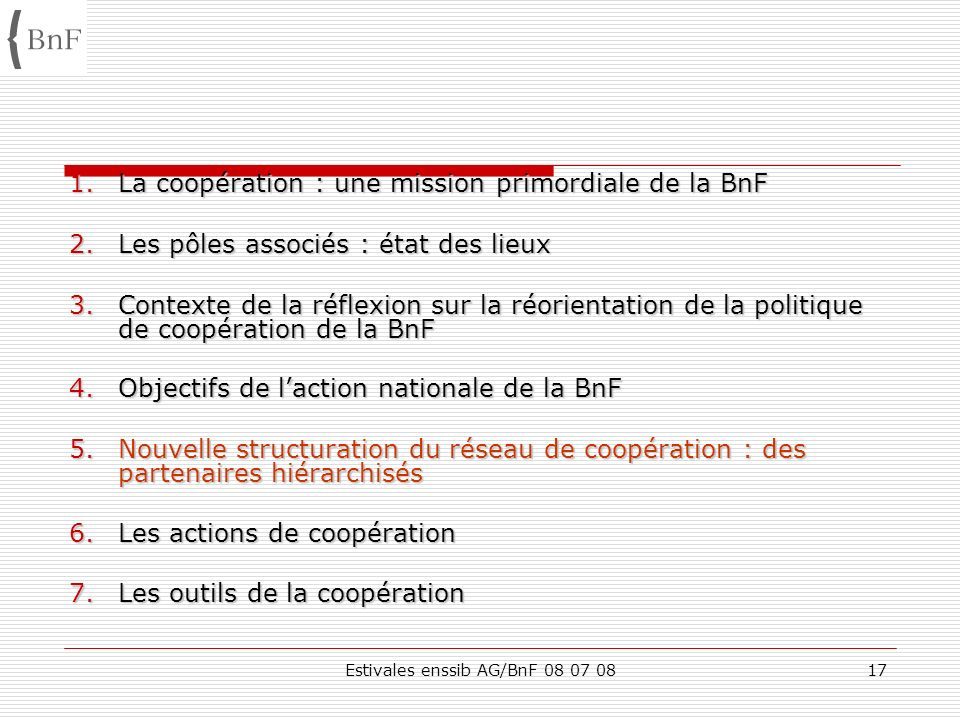 Estivales enssib AG/BnF 08 07 0817 1.La coopération : une mission primordiale de la BnF 2.Les pôles associés : état des lieux 3.Contexte de la réflexi