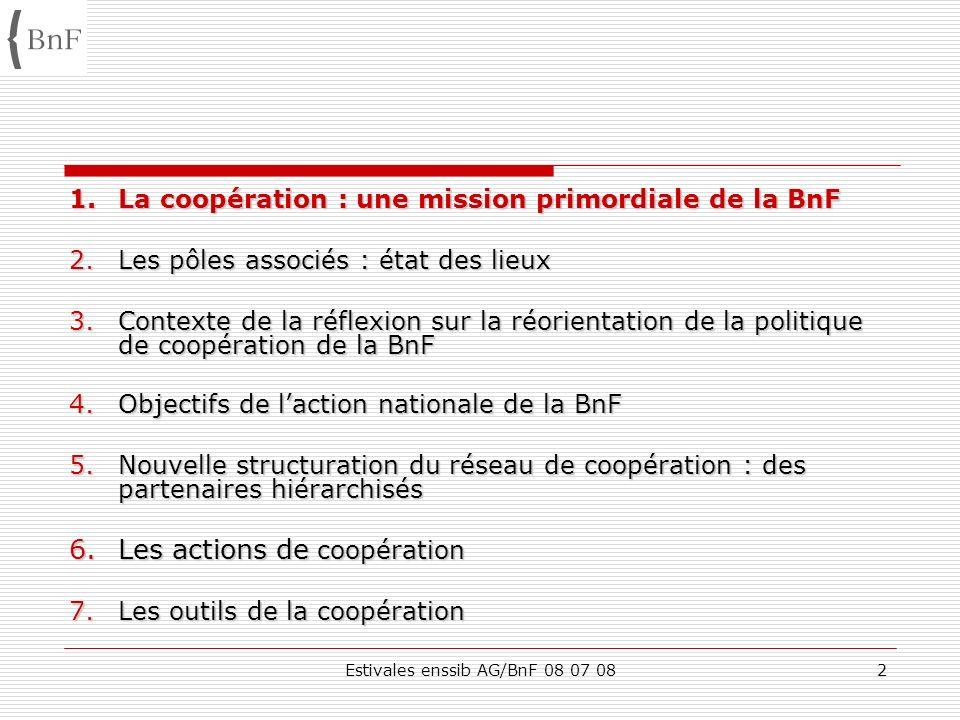 Estivales enssib AG/BnF 08 07 082 1.La coopération : une mission primordiale de la BnF 2.Les pôles associés : état des lieux 3.Contexte de la réflexio