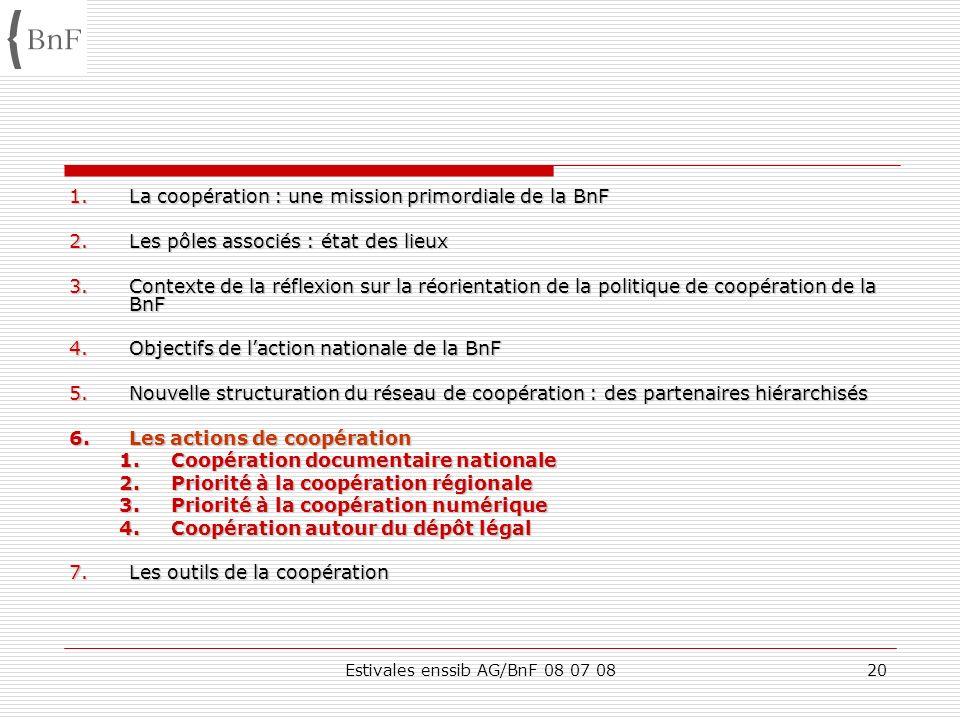 Estivales enssib AG/BnF 08 07 0820 1.La coopération : une mission primordiale de la BnF 2.Les pôles associés : état des lieux 3.Contexte de la réflexi