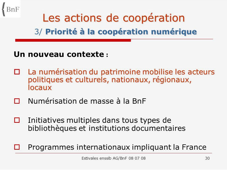 Estivales enssib AG/BnF 08 07 0830 Les actions de coopération Priorité à la coopération numérique Les actions de coopération 3/ Priorité à la coopérat