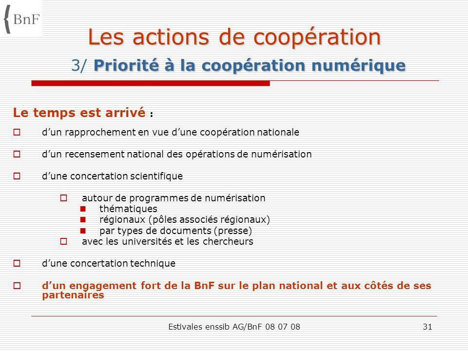 Estivales enssib AG/BnF 08 07 0831 Les actions de coopération Priorité à la coopération numérique Les actions de coopération 3/ Priorité à la coopérat