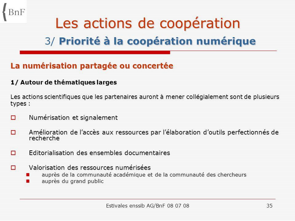Estivales enssib AG/BnF 08 07 0835 Les actions de coopération Priorité à la coopération numérique Les actions de coopération 3/ Priorité à la coopérat