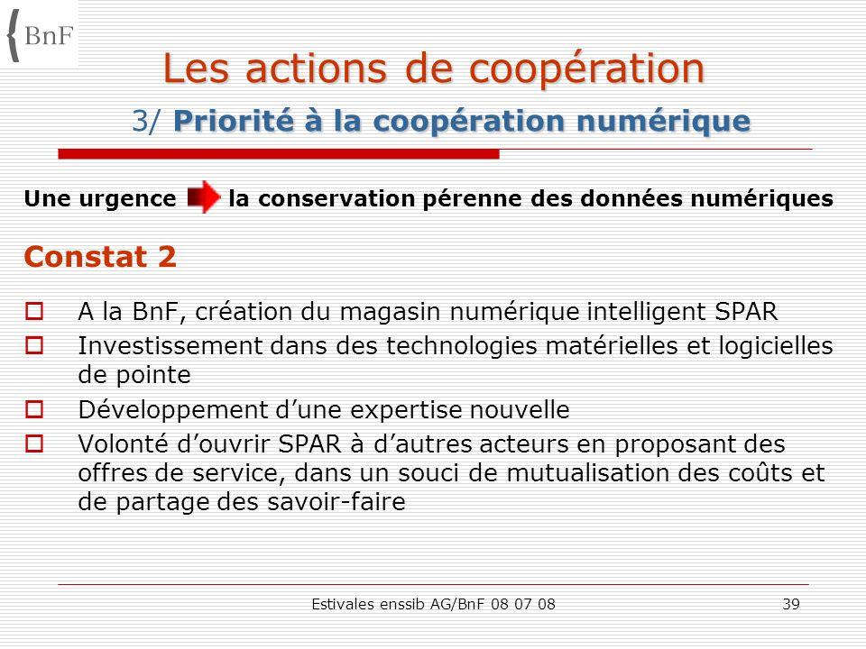 Estivales enssib AG/BnF 08 07 0839 Les actions de coopération Priorité à la coopération numérique Les actions de coopération 3/ Priorité à la coopérat
