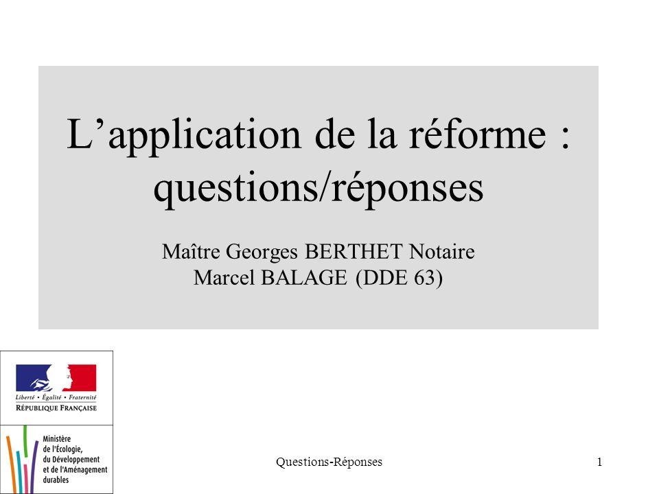 Questions-Réponses1 Lapplication de la réforme : questions/réponses Maître Georges BERTHET Notaire Marcel BALAGE (DDE 63)
