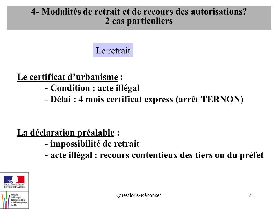 Questions-Réponses21 Le certificat durbanisme : - Condition : acte illégal - Délai : 4 mois certificat express (arrêt TERNON) La déclaration préalable