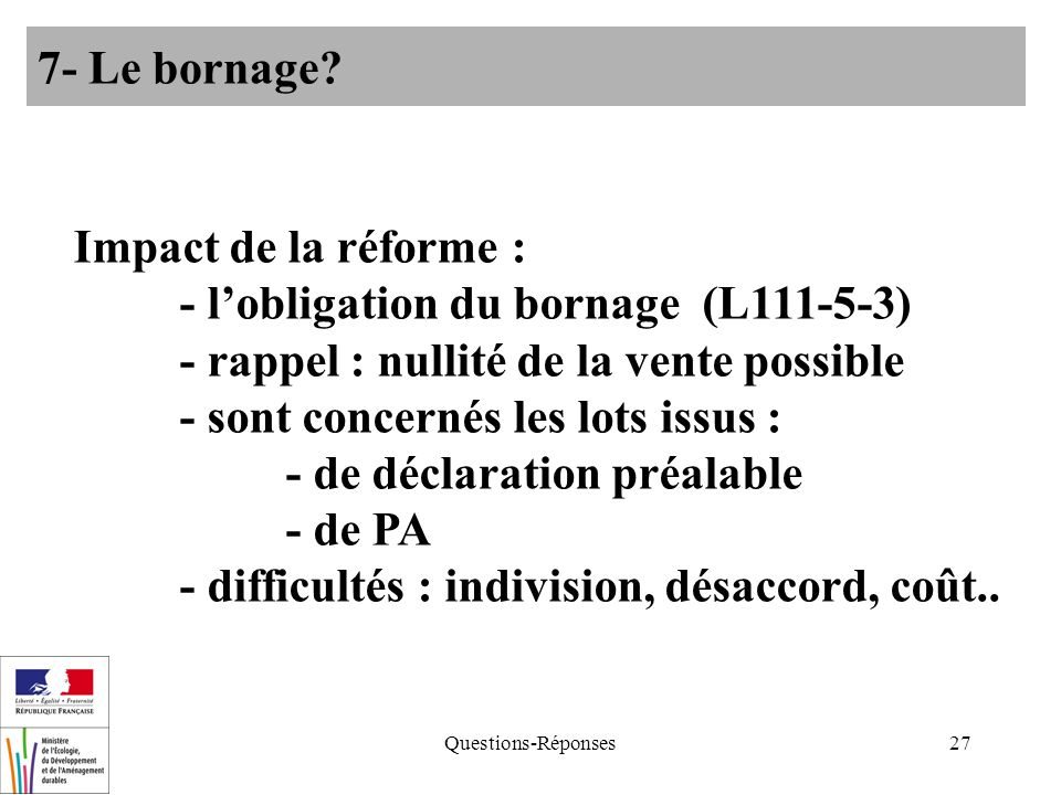 Questions-Réponses27 Impact de la réforme : - lobligation du bornage (L111-5-3) - rappel : nullité de la vente possible - sont concernés les lots issus : - de déclaration préalable - de PA - difficultés : indivision, désaccord, coût..