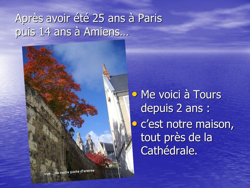 Après avoir été 25 ans à Paris puis 14 ans à Amiens… Me voici à Tours depuis 2 ans : Me voici à Tours depuis 2 ans : cest notre maison, tout près de l