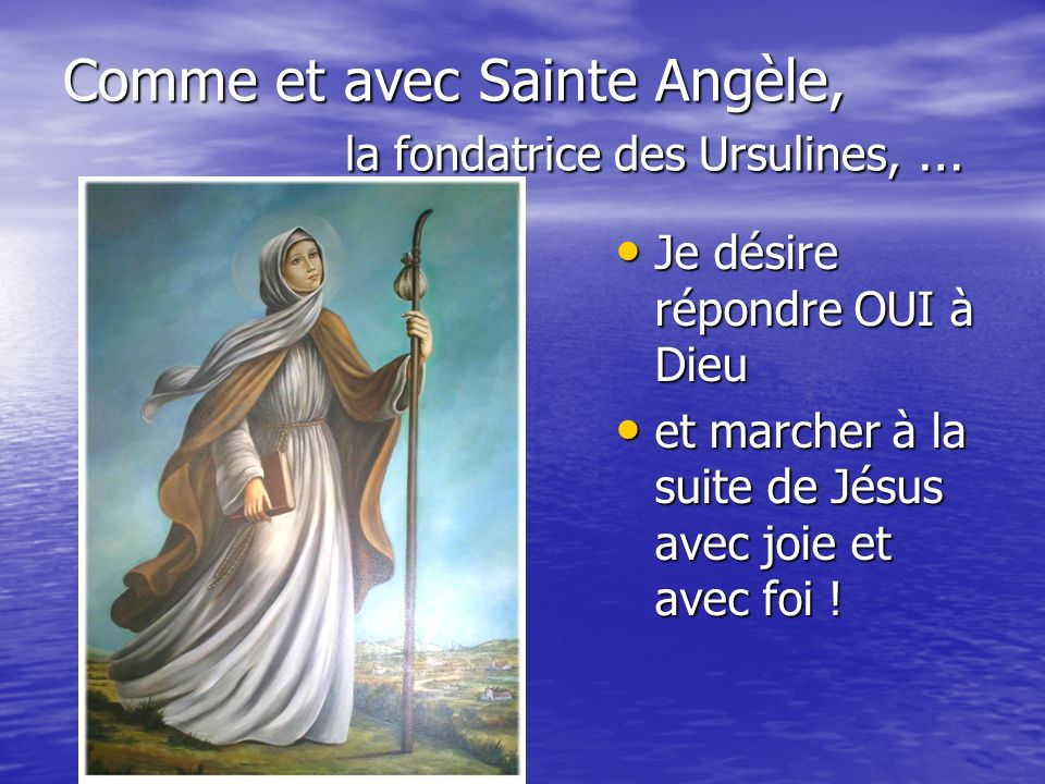 Comme et avec Sainte Angèle, la fondatrice des Ursulines, … Je désire répondre OUI à Dieu Je désire répondre OUI à Dieu et marcher à la suite de Jésus