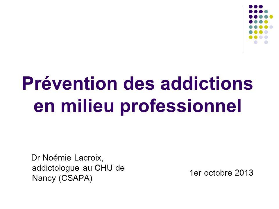 Prévention des addictions en milieu professionnel Dr Noémie Lacroix, addictologue au CHU de Nancy (CSAPA) 1er octobre 2013