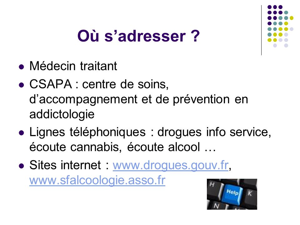 Où sadresser ? Médecin traitant CSAPA : centre de soins, daccompagnement et de prévention en addictologie Lignes téléphoniques : drogues info service,