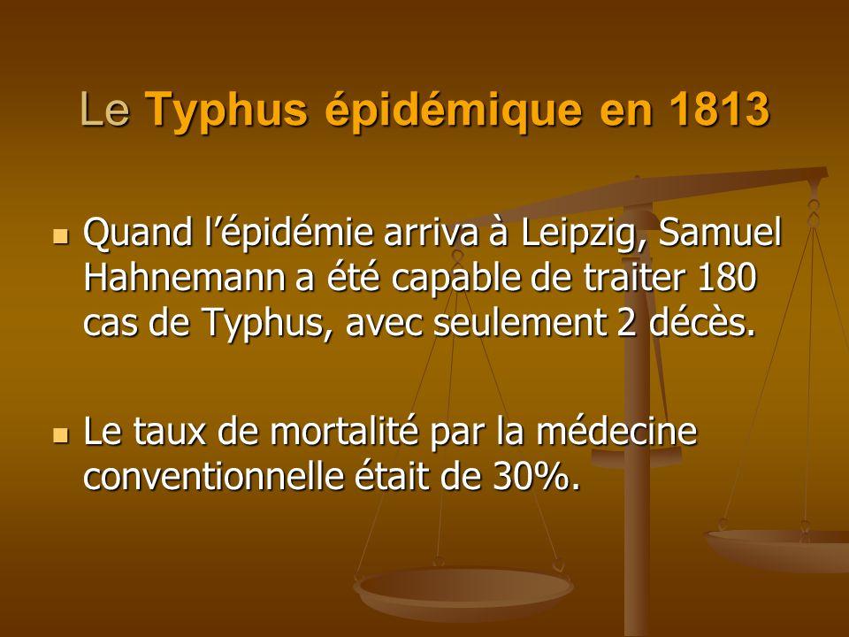 Le Typhus épidémique en 1813 Quand lépidémie arriva à Leipzig, Samuel Hahnemann a été capable de traiter 180 cas de Typhus, avec seulement 2 décès. Qu