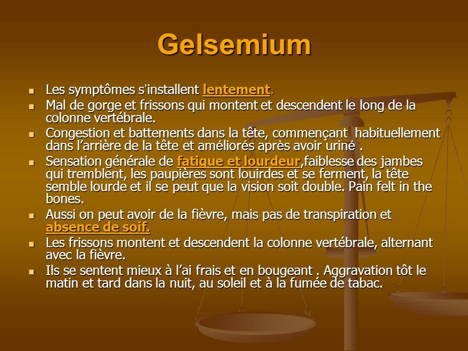 Gelsemium Les symptômes s installent lentement. Les symptômes s installent lentement. Mal de gorge et frissons qui montent et descendent le long de la