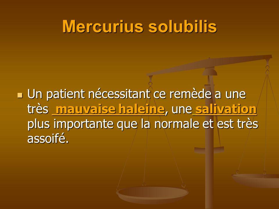 Mercurius solubilis Un patient nécessitant ce remède a une très mauvaise haleine, une salivation plus importante que la normale et est très assoifé. U