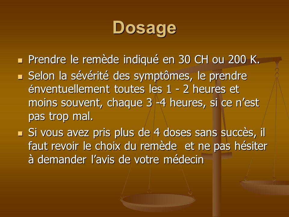Dosage Prendre le remède indiqué en 30 CH ou 200 K. Prendre le remède indiqué en 30 CH ou 200 K. Selon la sévérité des symptômes, le prendre é nventue