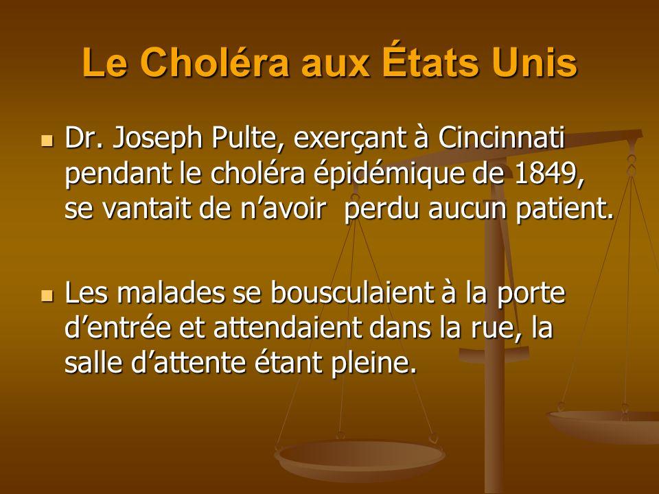 Le Choléra aux États Unis Dr. Joseph Pulte, exerçant à Cincinnati pendant le choléra épidémique de 1849, se vantait de navoir perdu aucun patient. Dr.