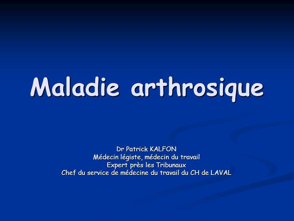 Maladie arthrosique Dr Patrick KALFON Médecin légiste, médecin du travail Expert près les Tribunaux Chef du service de médecine du travail du CH de LA