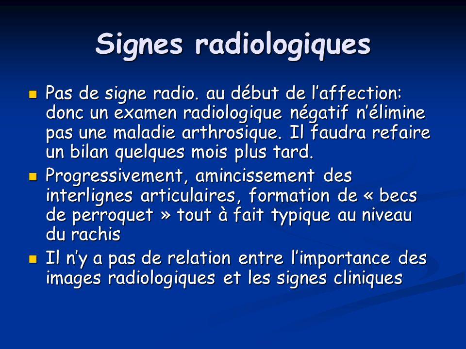 Signes radiologiques Pas de signe radio. au début de laffection: donc un examen radiologique négatif nélimine pas une maladie arthrosique. Il faudra r