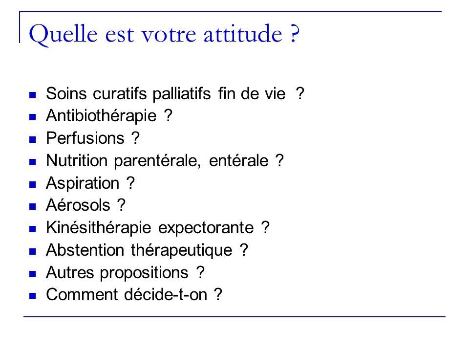 Quelle est votre attitude ? Soins curatifs palliatifs fin de vie ? Antibiothérapie ? Perfusions ? Nutrition parentérale, entérale ? Aspiration ? Aéros