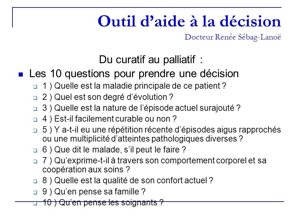Outil daide à la décision Docteur Renée Sébag-Lanoë Du curatif au palliatif : Les 10 questions pour prendre une décision 1 ) Quelle est la maladie pri