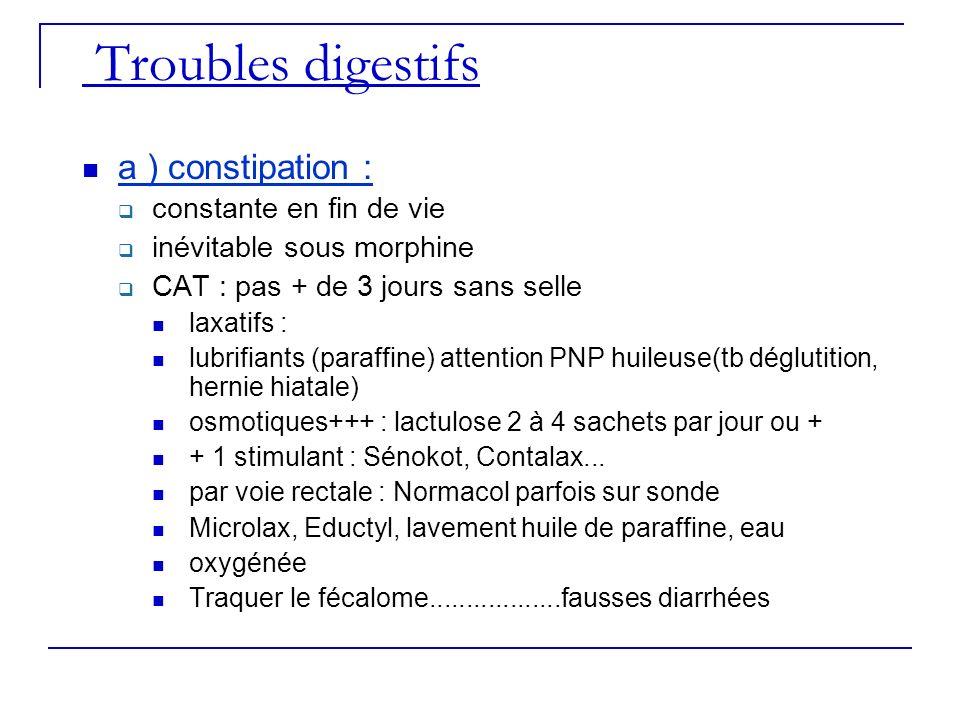Troubles digestifs a ) constipation : constante en fin de vie inévitable sous morphine CAT : pas + de 3 jours sans selle laxatifs : lubrifiants (paraf