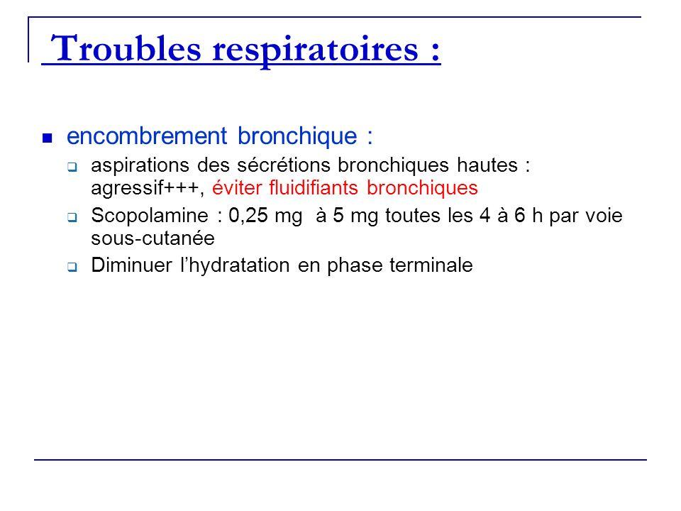 Troubles respiratoires : encombrement bronchique : aspirations des sécrétions bronchiques hautes : agressif+++, éviter fluidifiants bronchiques Scopol