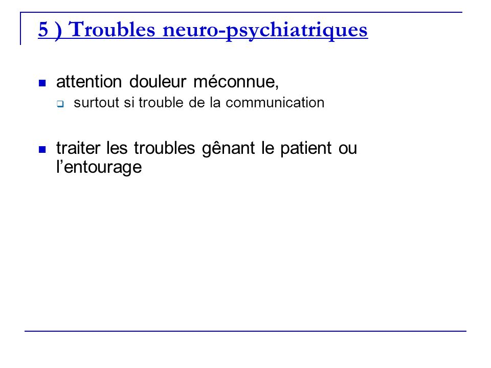 5 ) Troubles neuro-psychiatriques attention douleur méconnue, surtout si trouble de la communication traiter les troubles gênant le patient ou lentour