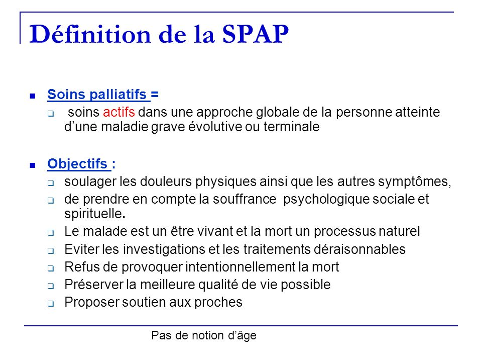 Définition de la SPAP Soins palliatifs = soins actifs dans une approche globale de la personne atteinte dune maladie grave évolutive ou terminale Obje