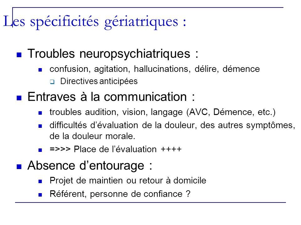 Les spécificités gériatriques : Troubles neuropsychiatriques : confusion, agitation, hallucinations, délire, démence Directives anticipées Entraves à