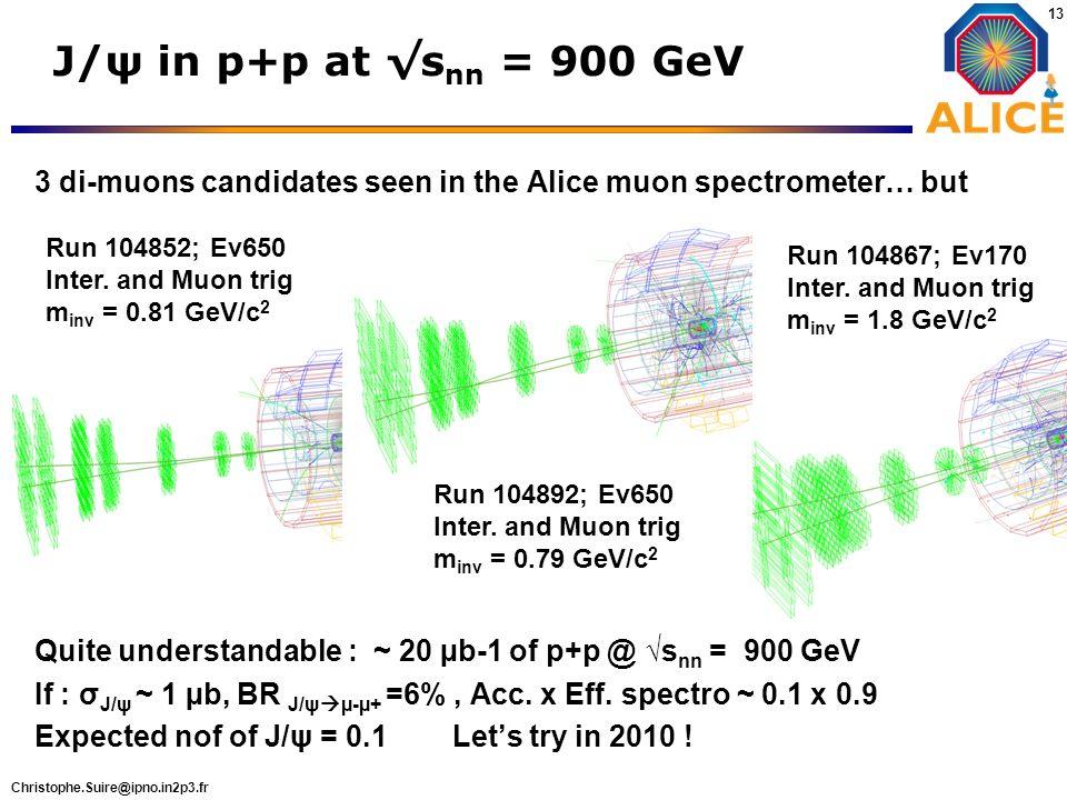 Christophe.Suire@ipno.in2p3.fr 13 J/ψ in p+p at s nn = 900 GeV Run 104892; Ev650 Inter. and Muon trig m inv = 0.79 GeV/c 2 Run 104867; Ev170 Inter. an