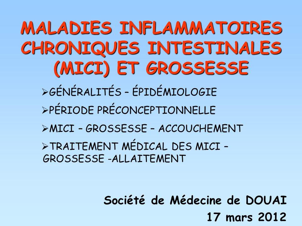 MALADIES INFLAMMATOIRES CHRONIQUES INTESTINALES (MICI) ET GROSSESSE Société de Médecine de DOUAI 17 mars 2012 GÉNÉRALITÉS – ÉPIDÉMIOLOGIE PÉRIODE PRÉC