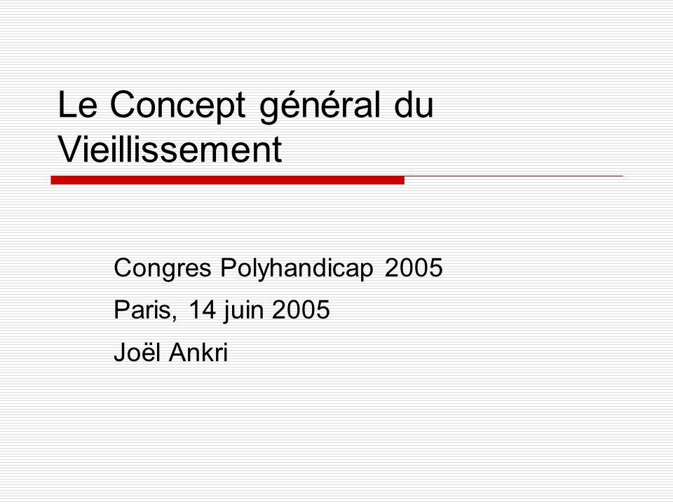 Le Concept général du Vieillissement Congres Polyhandicap 2005 Paris, 14 juin 2005 Joël Ankri