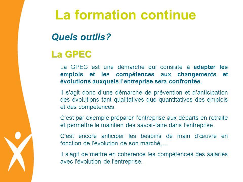 La formation continue Quels outils? La GPEC La GPEC est une démarche qui consiste à adapter les emplois et les compétences aux changements et évolutio