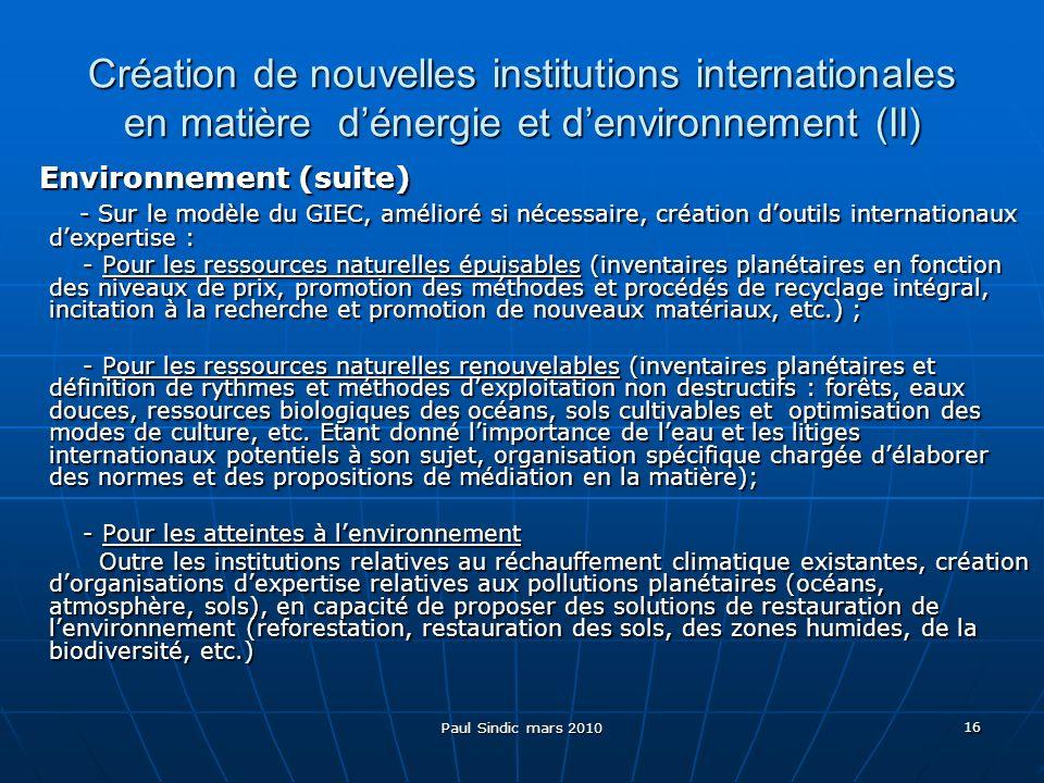 Paul Sindic mars 2010 16 Création de nouvelles institutions internationales en matière dénergie et denvironnement (II) Environnement (suite) Environnement (suite) - Sur le modèle du GIEC, amélioré si nécessaire, création doutils internationaux dexpertise : - Sur le modèle du GIEC, amélioré si nécessaire, création doutils internationaux dexpertise : - Pour les ressources naturelles épuisables (inventaires planétaires en fonction des niveaux de prix, promotion des méthodes et procédés de recyclage intégral, incitation à la recherche et promotion de nouveaux matériaux, etc.) ; - Pour les ressources naturelles épuisables (inventaires planétaires en fonction des niveaux de prix, promotion des méthodes et procédés de recyclage intégral, incitation à la recherche et promotion de nouveaux matériaux, etc.) ; - Pour les ressources naturelles renouvelables (inventaires planétaires et définition de rythmes et méthodes dexploitation non destructifs : forêts, eaux douces, ressources biologiques des océans, sols cultivables et optimisation des modes de culture, etc.
