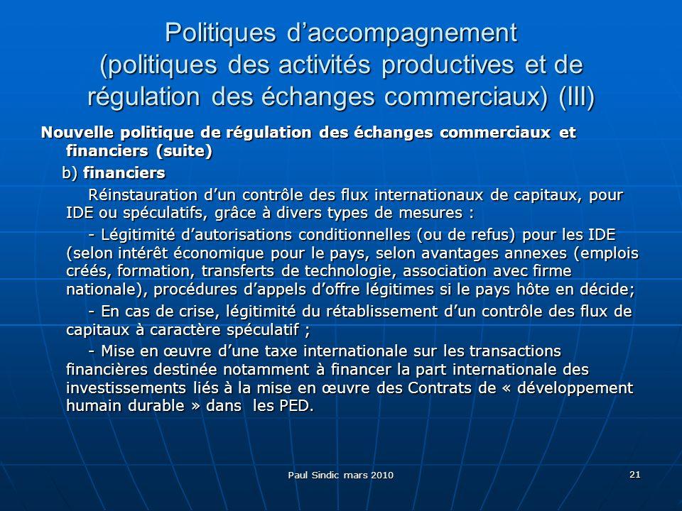 Paul Sindic mars 2010 21 Politiques daccompagnement (politiques des activités productives et de régulation des échanges commerciaux) (III) Nouvelle politique de régulation des échanges commerciaux et financiers (suite) b) financiers b) financiers Réinstauration dun contrôle des flux internationaux de capitaux, pour IDE ou spéculatifs, grâce à divers types de mesures : Réinstauration dun contrôle des flux internationaux de capitaux, pour IDE ou spéculatifs, grâce à divers types de mesures : - Légitimité dautorisations conditionnelles (ou de refus) pour les IDE (selon intérêt économique pour le pays, selon avantages annexes (emplois créés, formation, transferts de technologie, association avec firme nationale), procédures dappels doffre légitimes si le pays hôte en décide; - Légitimité dautorisations conditionnelles (ou de refus) pour les IDE (selon intérêt économique pour le pays, selon avantages annexes (emplois créés, formation, transferts de technologie, association avec firme nationale), procédures dappels doffre légitimes si le pays hôte en décide; - En cas de crise, légitimité du rétablissement dun contrôle des flux de capitaux à caractère spéculatif ; - En cas de crise, légitimité du rétablissement dun contrôle des flux de capitaux à caractère spéculatif ; - Mise en œuvre dune taxe internationale sur les transactions financières destinée notamment à financer la part internationale des investissements liés à la mise en œuvre des Contrats de « développement humain durable » dans les PED.