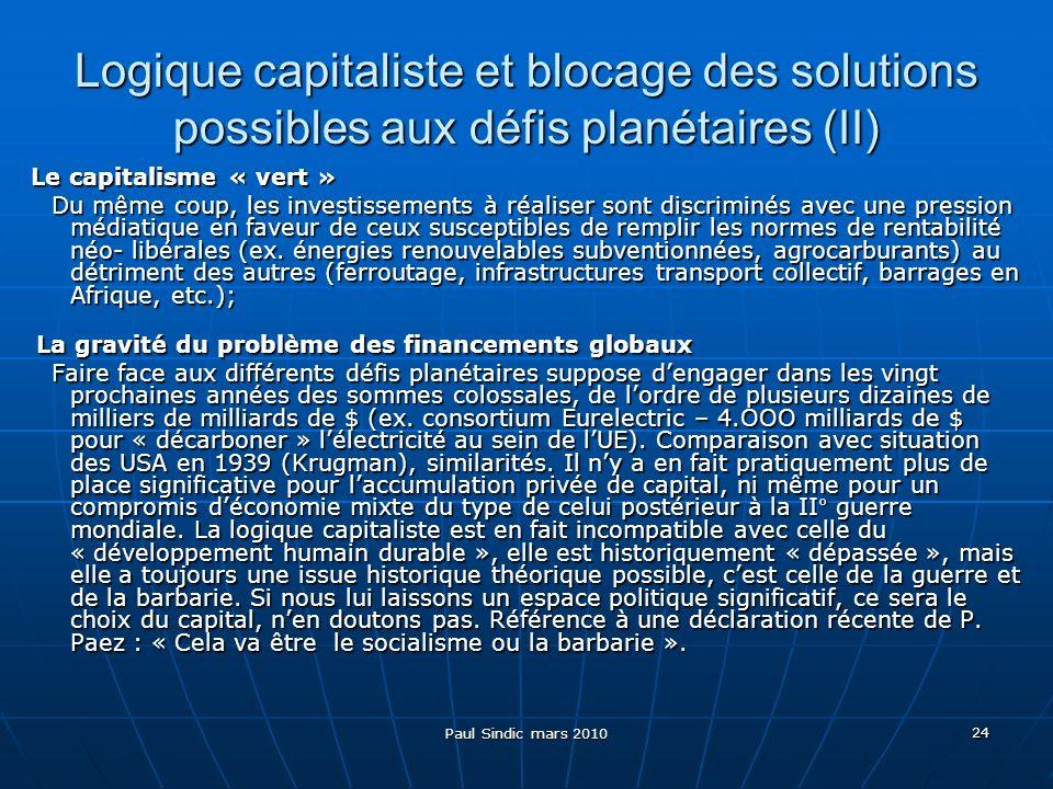 Paul Sindic mars 2010 24 Logique capitaliste et blocage des solutions possibles aux défis planétaires (II) Le capitalisme « vert » Du même coup, les investissements à réaliser sont discriminés avec une pression médiatique en faveur de ceux susceptibles de remplir les normes de rentabilité néo- libérales (ex.